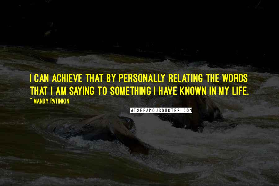 Mandy Patinkin quotes: I can achieve that by personally relating the words that I am saying to something I have known in my life.
