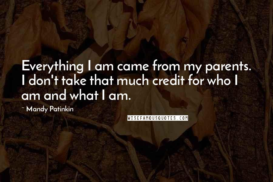 Mandy Patinkin quotes: Everything I am came from my parents. I don't take that much credit for who I am and what I am.