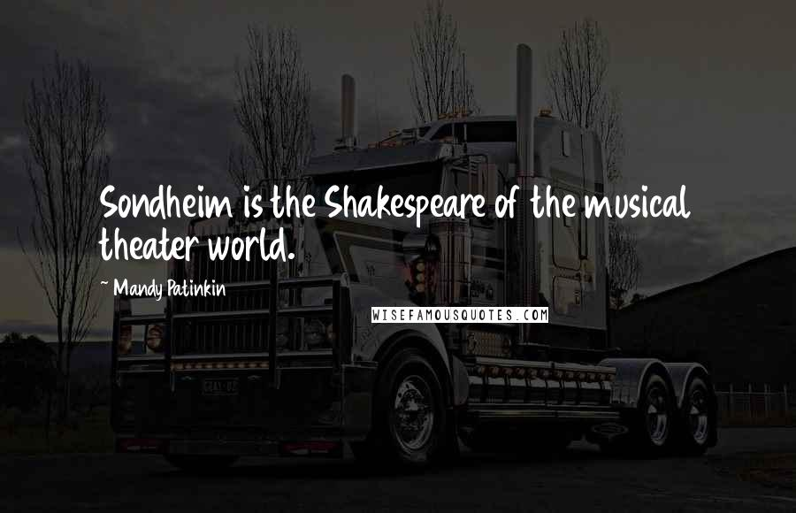Mandy Patinkin quotes: Sondheim is the Shakespeare of the musical theater world.