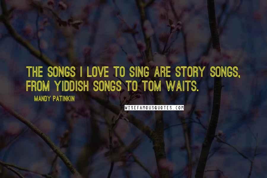 Mandy Patinkin quotes: The songs I love to sing are story songs, from Yiddish songs to Tom Waits.