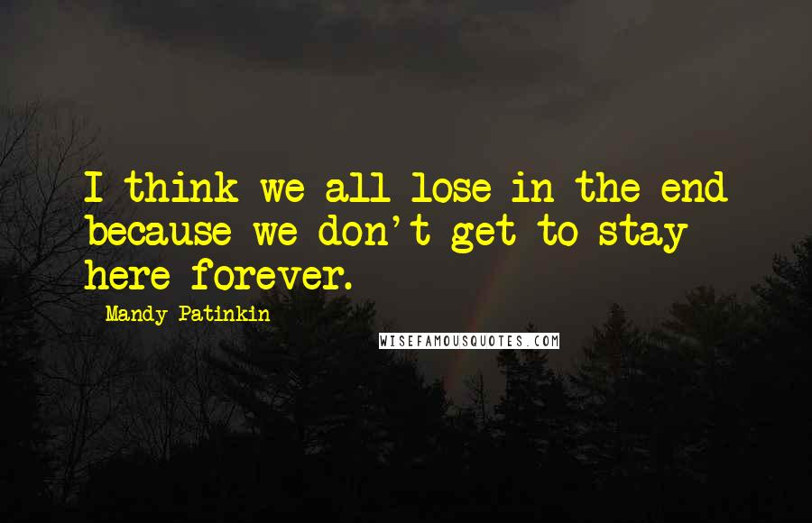 Mandy Patinkin quotes: I think we all lose in the end because we don't get to stay here forever.