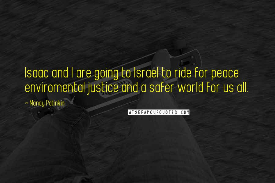 Mandy Patinkin quotes: Isaac and I are going to Israel to ride for peace enviromental justice and a safer world for us all.