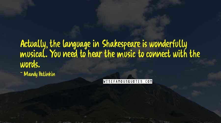 Mandy Patinkin quotes: Actually, the language in Shakespeare is wonderfully musical. You need to hear the music to connect with the words.