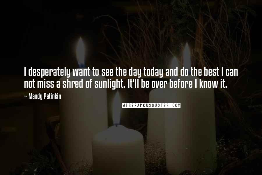 Mandy Patinkin quotes: I desperately want to see the day today and do the best I can not miss a shred of sunlight. It'll be over before I know it.