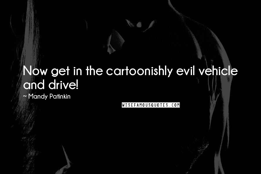 Mandy Patinkin quotes: Now get in the cartoonishly evil vehicle and drive!