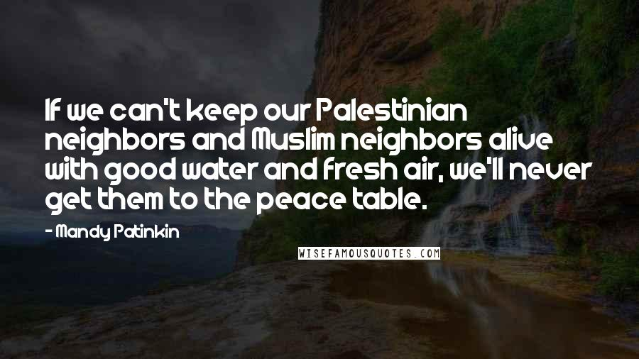 Mandy Patinkin quotes: If we can't keep our Palestinian neighbors and Muslim neighbors alive with good water and fresh air, we'll never get them to the peace table.