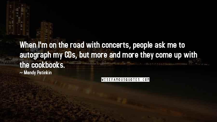 Mandy Patinkin quotes: When I'm on the road with concerts, people ask me to autograph my CDs, but more and more they come up with the cookbooks.