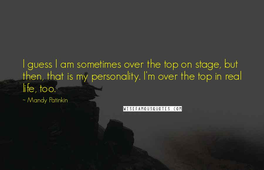 Mandy Patinkin quotes: I guess I am sometimes over the top on stage, but then, that is my personality. I'm over the top in real life, too.