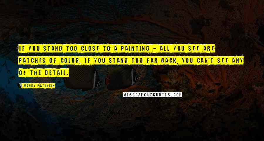 Mandy Patinkin quotes: If you stand too close to a painting - all you see are patches of color, if you stand too far back, you can't see any of the detail.