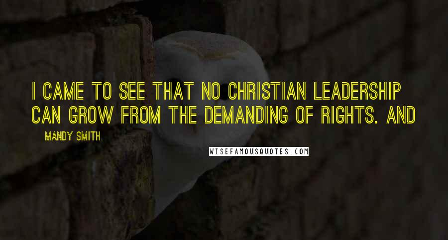 Mandy Smith quotes: I came to see that no Christian leadership can grow from the demanding of rights. And