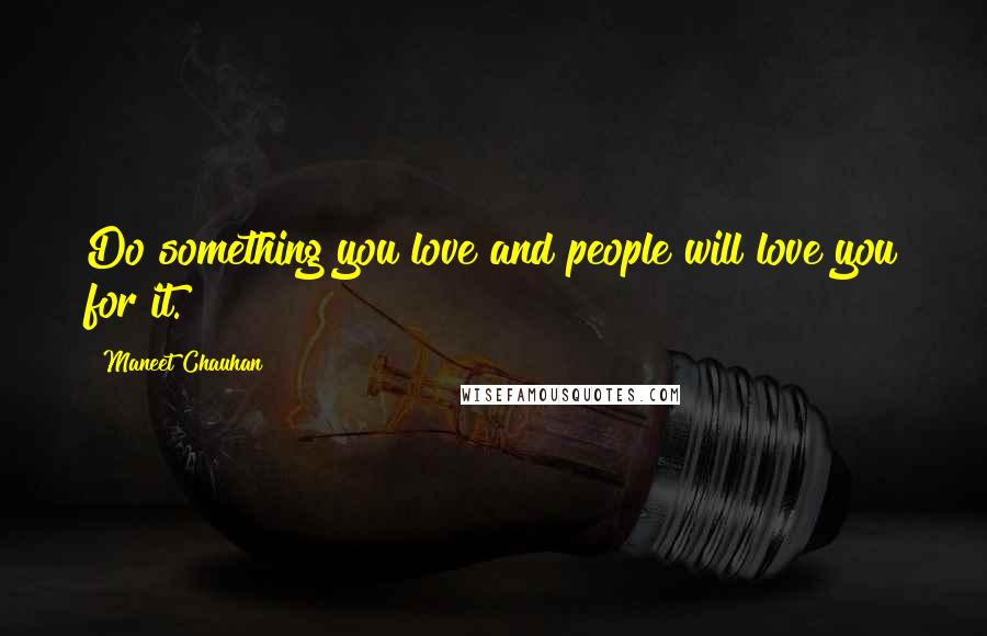 Maneet Chauhan quotes: Do something you love and people will love you for it.