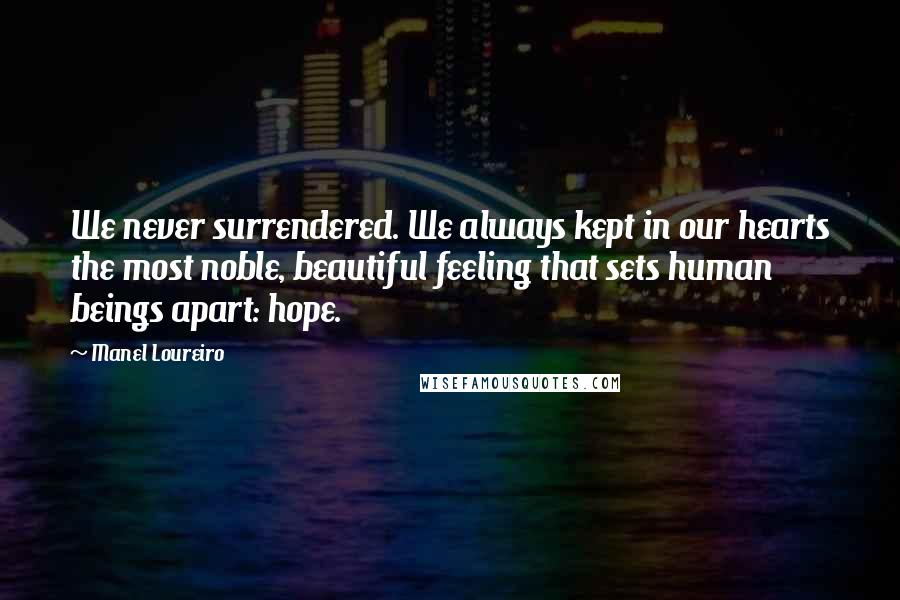 Manel Loureiro quotes: We never surrendered. We always kept in our hearts the most noble, beautiful feeling that sets human beings apart: hope.