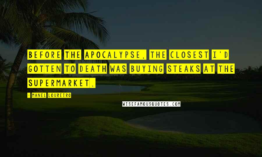 Manel Loureiro quotes: Before the Apocalypse, the closest I'd gotten to death was buying steaks at the supermarket.