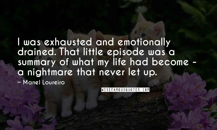Manel Loureiro quotes: I was exhausted and emotionally drained. That little episode was a summary of what my life had become - a nightmare that never let up.