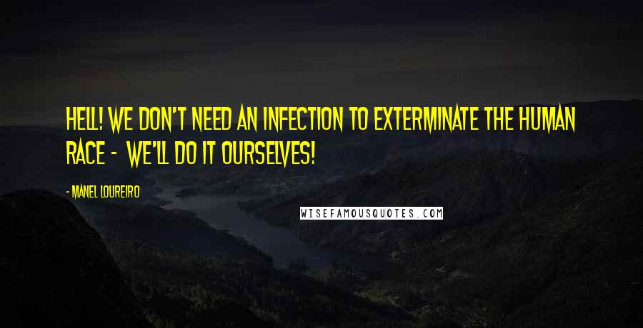Manel Loureiro quotes: Hell! We don't need an infection to exterminate the human race - we'll do it ourselves!
