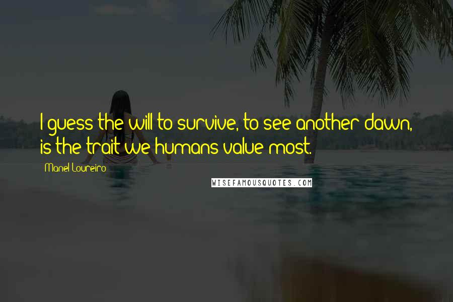 Manel Loureiro quotes: I guess the will to survive, to see another dawn, is the trait we humans value most.