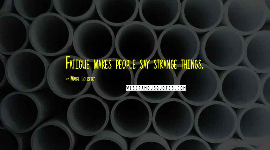 Manel Loureiro quotes: Fatigue makes people say strange things.