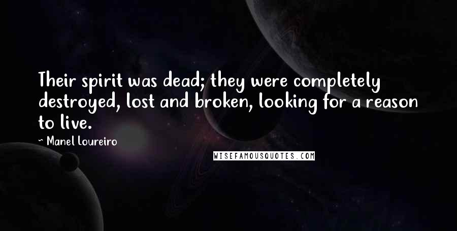 Manel Loureiro quotes: Their spirit was dead; they were completely destroyed, lost and broken, looking for a reason to live.