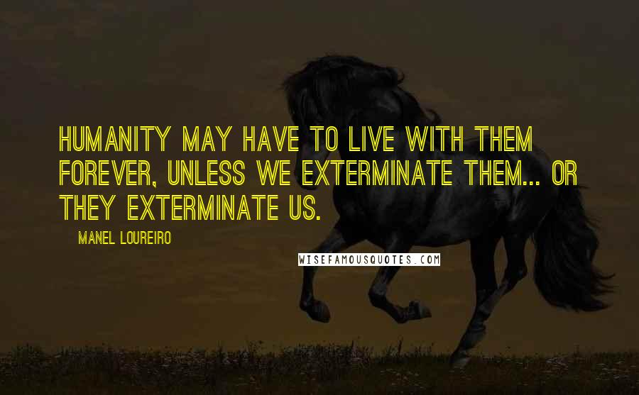 Manel Loureiro quotes: Humanity may have to live with them forever, unless we exterminate them... or they exterminate us.