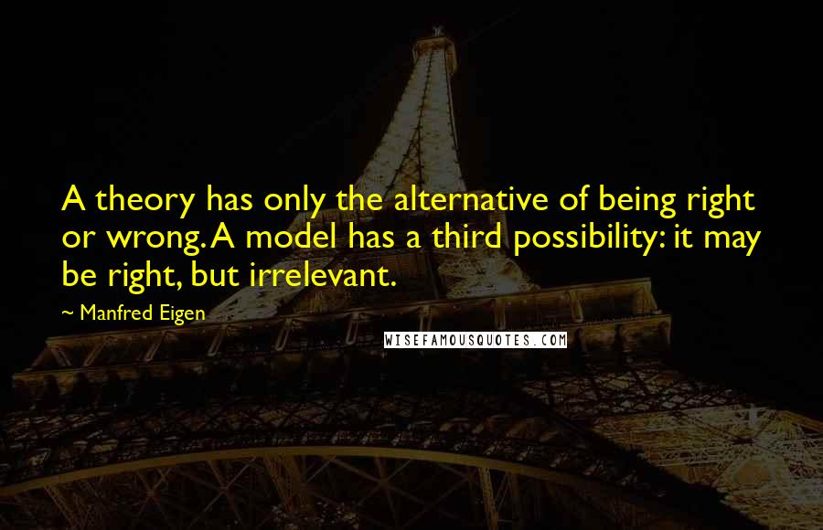 Manfred Eigen quotes: A theory has only the alternative of being right or wrong. A model has a third possibility: it may be right, but irrelevant.