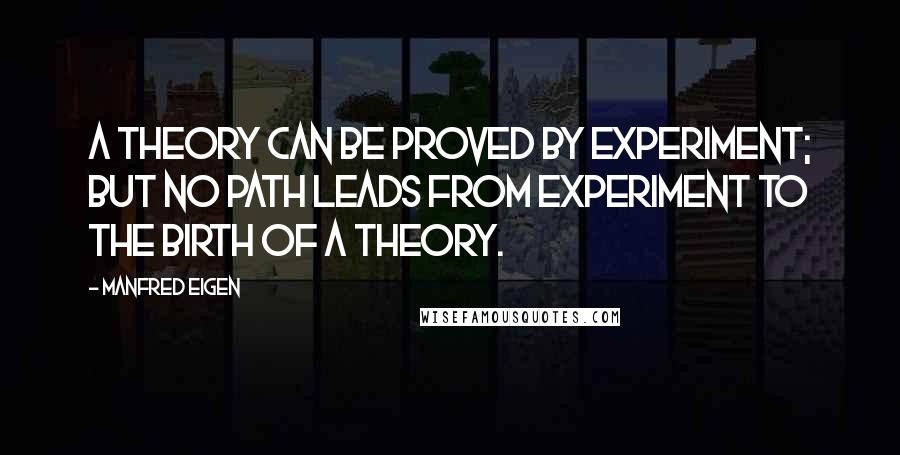 Manfred Eigen quotes: A theory can be proved by experiment; but no path leads from experiment to the birth of a theory.
