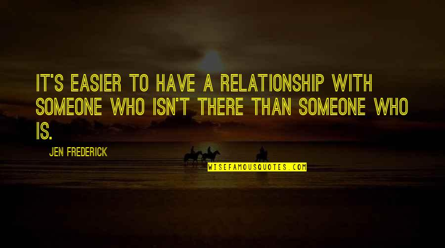 Mang Aagaw Quotes By Jen Frederick: It's easier to have a relationship with someone