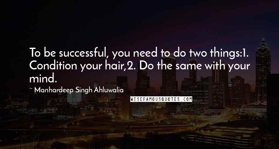 Manhardeep Singh Ahluwalia quotes: To be successful, you need to do two things:1. Condition your hair,2. Do the same with your mind.