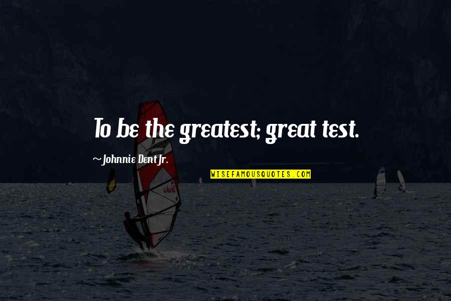 Mani Love Quotes By Johnnie Dent Jr.: To be the greatest; great test.