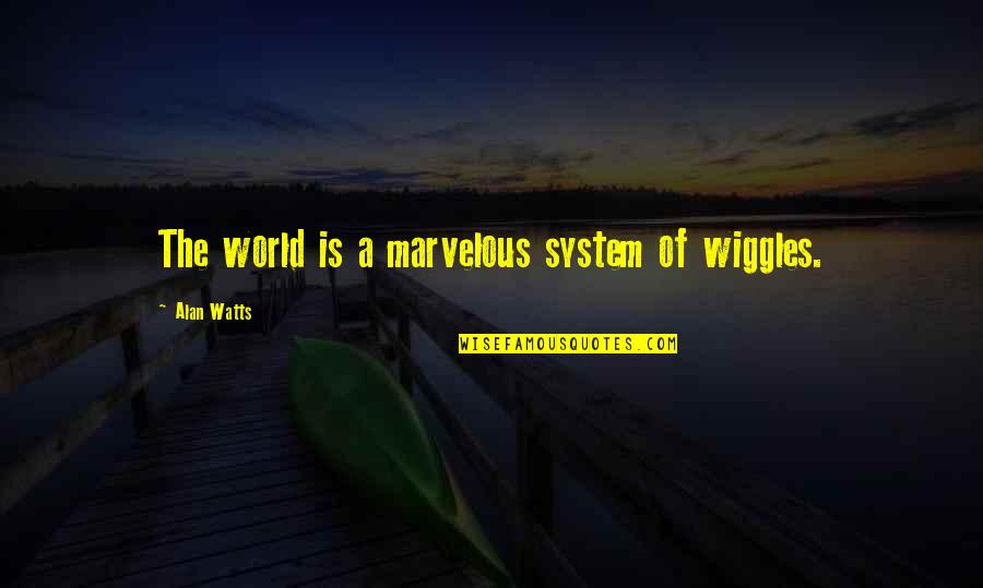 Maniacally Quotes By Alan Watts: The world is a marvelous system of wiggles.