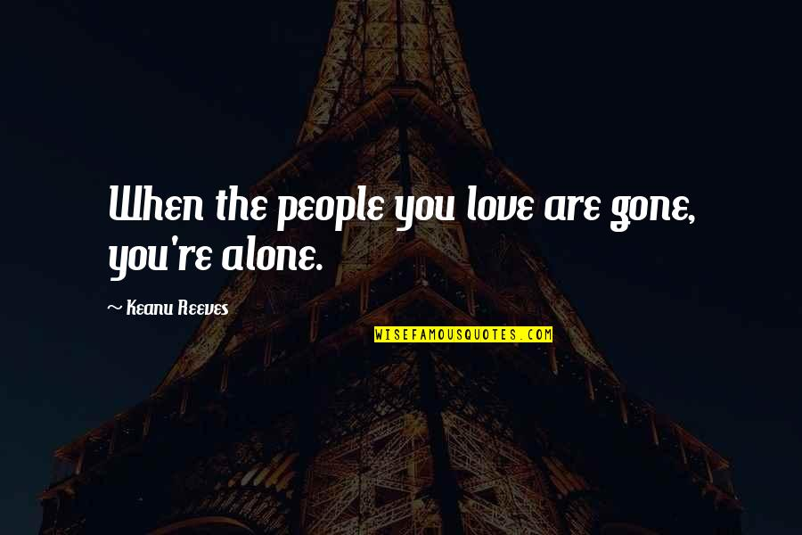 Maniacally Quotes By Keanu Reeves: When the people you love are gone, you're
