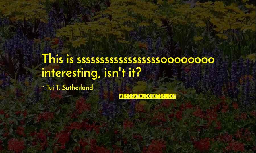 Maniacally Quotes By Tui T. Sutherland: This is ssssssssssssssssssoooooooo interesting, isn't it?