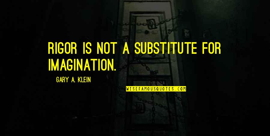Manic Street Preachers Song Quotes By Gary A. Klein: Rigor is not a substitute for imagination.