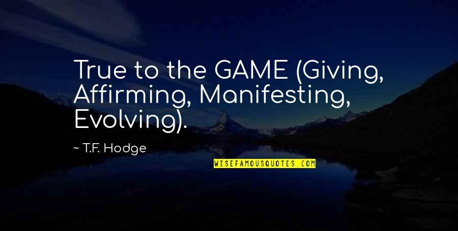Manifesting Your Life Quotes By T.F. Hodge: True to the GAME (Giving, Affirming, Manifesting, Evolving).