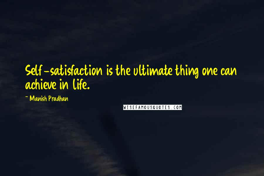Manish Pradhan quotes: Self-satisfaction is the ultimate thing one can achieve in life.