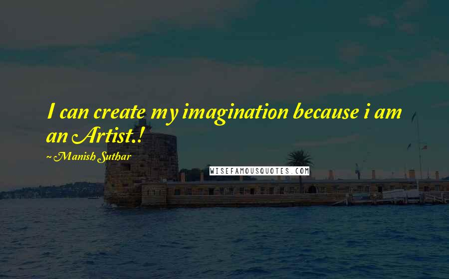 Manish Suthar quotes: I can create my imagination because i am an Artist.!