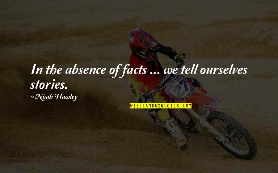 Manish Tiwari Quotes By Noah Hawley: In the absence of facts ... we tell