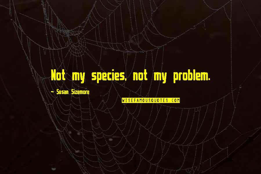 Manitas De Plata Quotes By Susan Sizemore: Not my species, not my problem.