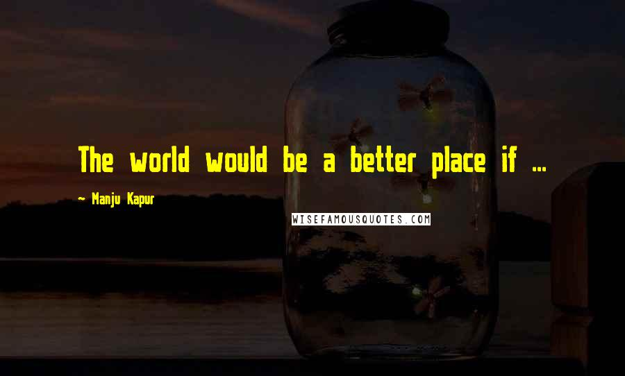 Manju Kapur quotes: The world would be a better place if ...