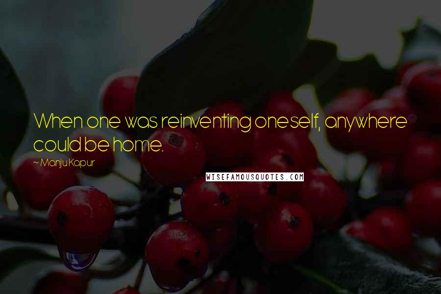 Manju Kapur quotes: When one was reinventing oneself, anywhere could be home.