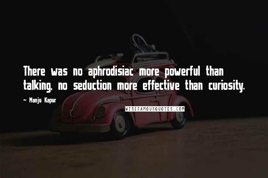 Manju Kapur quotes: There was no aphrodisiac more powerful than talking, no seduction more effective than curiosity.
