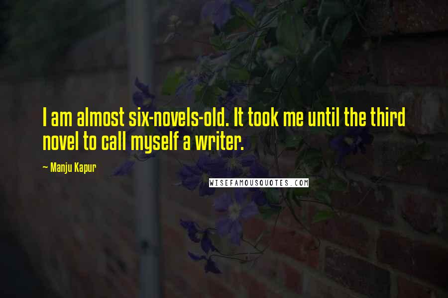 Manju Kapur quotes: I am almost six-novels-old. It took me until the third novel to call myself a writer.