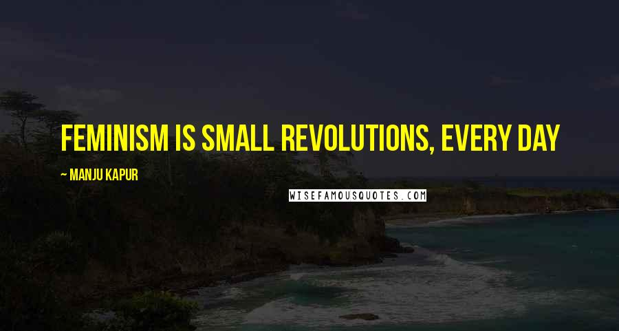 Manju Kapur quotes: Feminism is small revolutions, every day