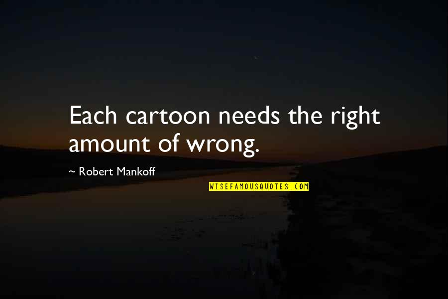 Mankoff Quotes By Robert Mankoff: Each cartoon needs the right amount of wrong.