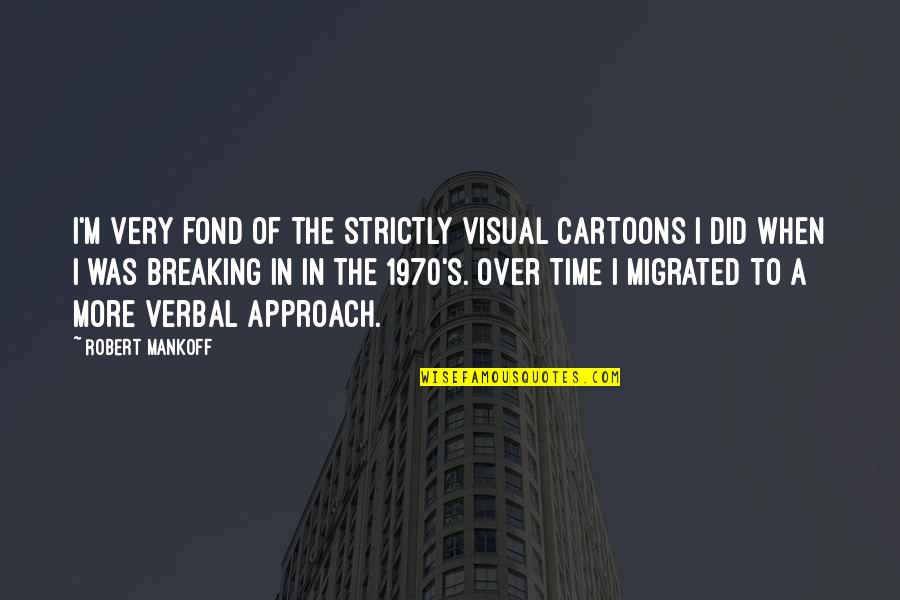 Mankoff Quotes By Robert Mankoff: I'm very fond of the strictly visual cartoons