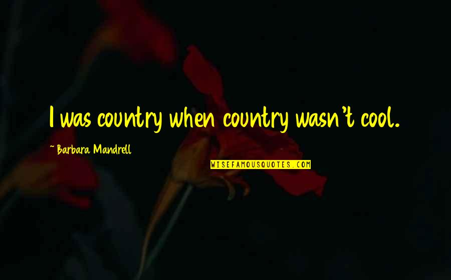 Manly Family Quotes By Barbara Mandrell: I was country when country wasn't cool.