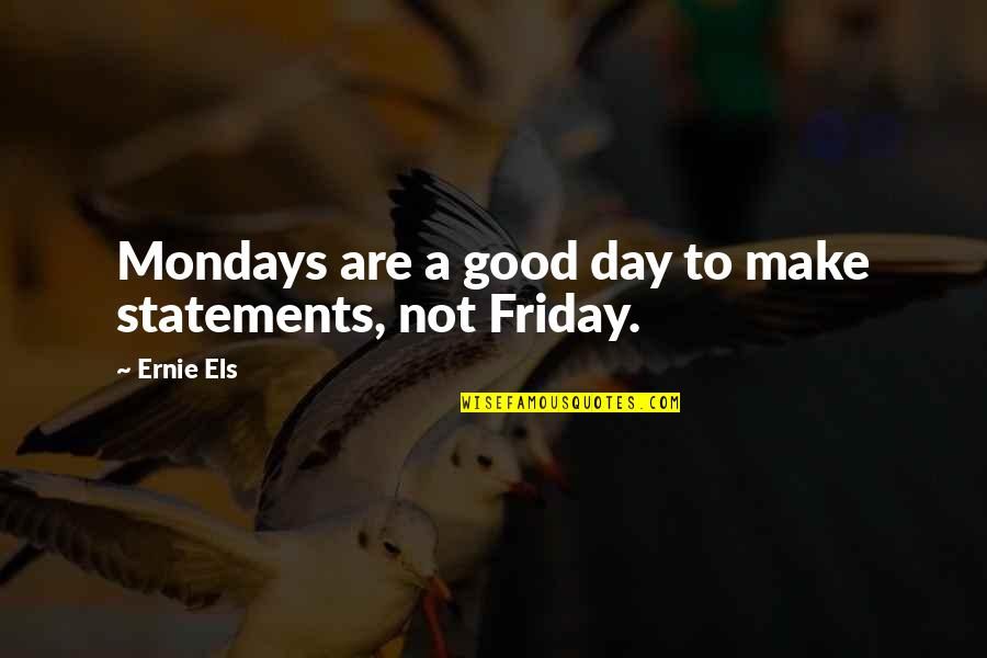 Manly Family Quotes By Ernie Els: Mondays are a good day to make statements,