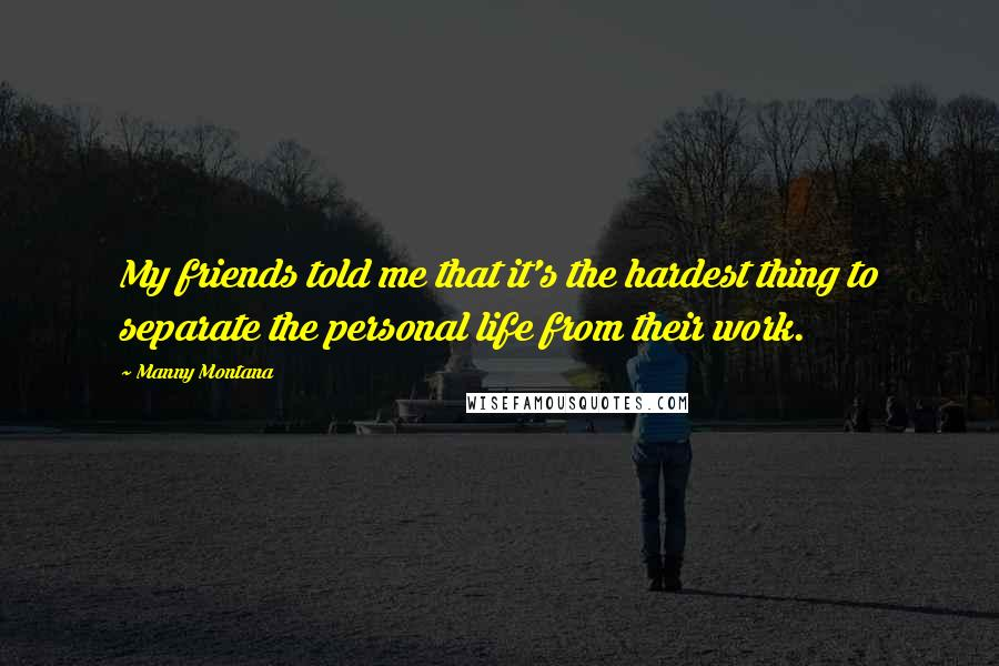 Manny Montana quotes: My friends told me that it's the hardest thing to separate the personal life from their work.