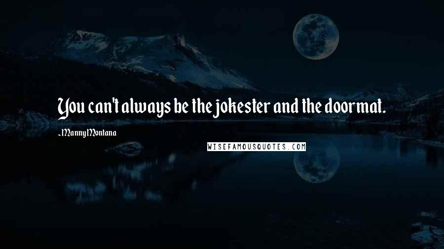 Manny Montana quotes: You can't always be the jokester and the doormat.