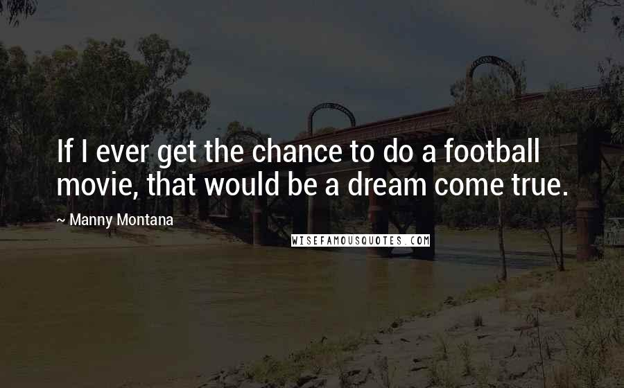 Manny Montana quotes: If I ever get the chance to do a football movie, that would be a dream come true.