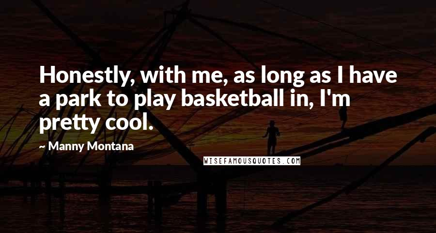 Manny Montana quotes: Honestly, with me, as long as I have a park to play basketball in, I'm pretty cool.